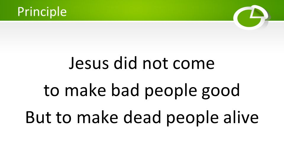 Jesus did not come to make bad people good But to make dead people alive Principle