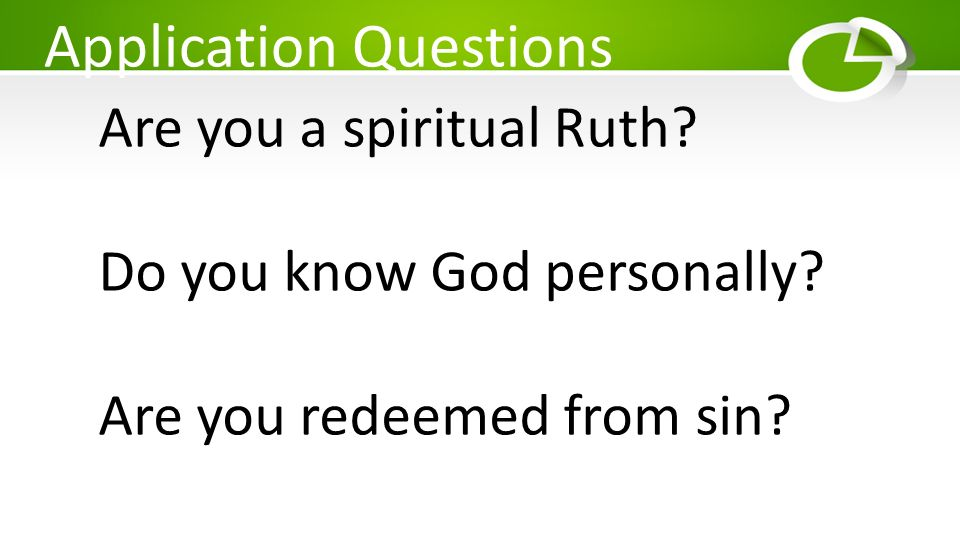 Application Questions Are you a spiritual Ruth? Do you know God personally? Are you redeemed from sin?