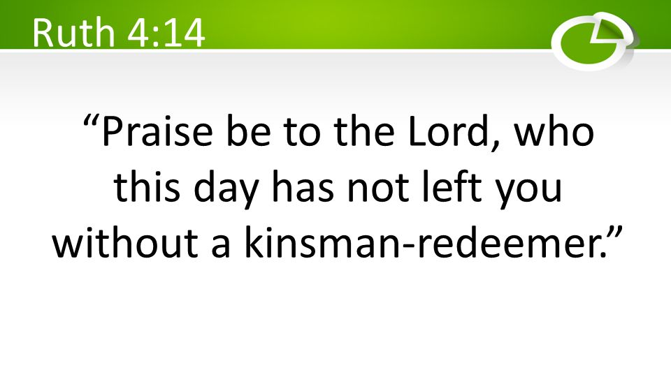 Ruth 4:14 Praise be to the Lord, who this day has not left you without a kinsman-redeemer.