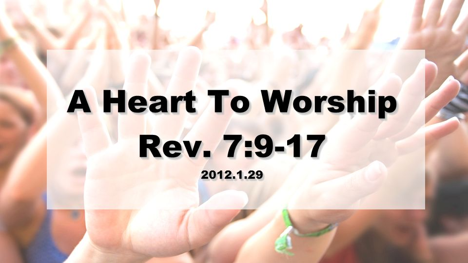 A Heart To Worship Rev. 7: A Heart To Worship Rev. 7: