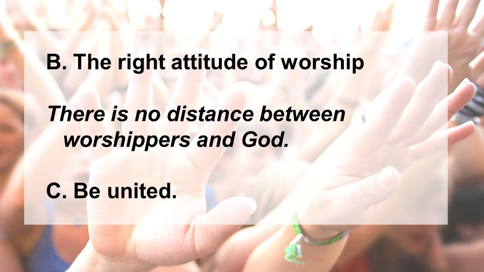 B. The right attitude of worship There is no distance between worshippers and God. C. Be united.