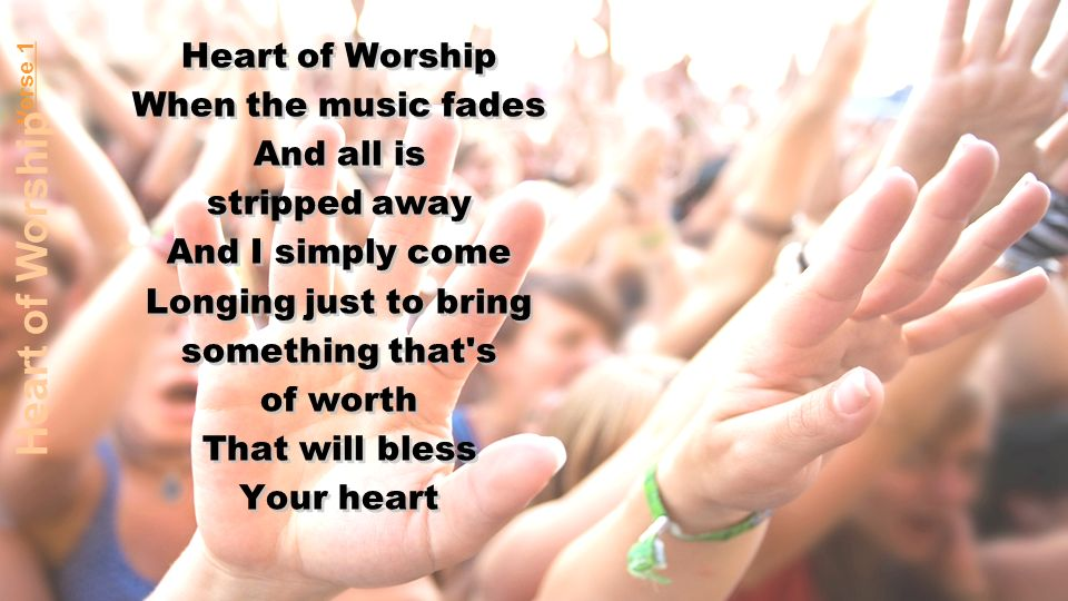 Heart of Worship When the music fades And all is stripped away And I simply come Longing just to bring something that s of worth That will bless Your heart Heart of Worship When the music fades And all is stripped away And I simply come Longing just to bring something that s of worth That will bless Your heart Verse 1 Heart of Worship