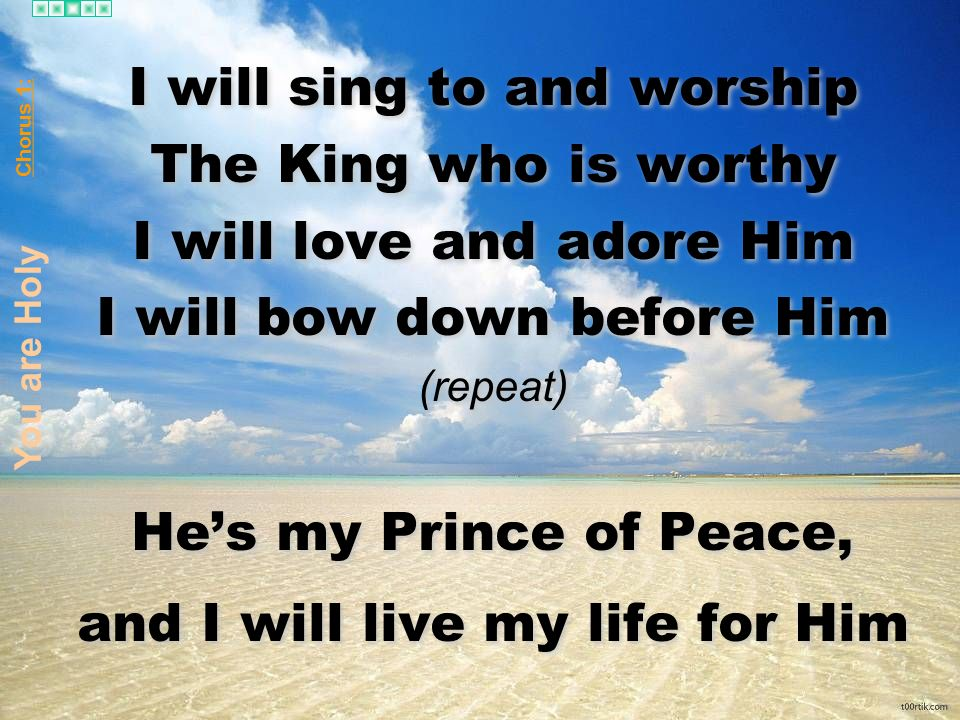 I will sing to and worship The King who is worthy I will love and adore Him I will bow down before Him (repeat) Hes my Prince of Peace, and I will liv