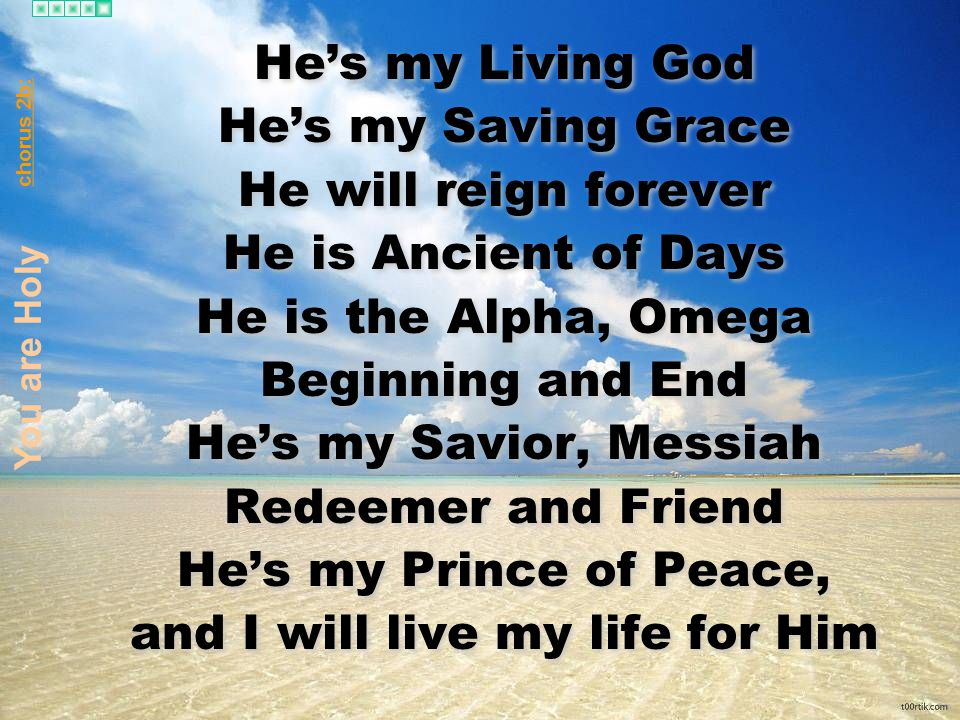 Hes my Living God Hes my Saving Grace He will reign forever He is Ancient of Days He is the Alpha, Omega Beginning and End Hes my Savior, Messiah Redeemer and Friend Hes my Prince of Peace, and I will live my life for Him Hes my Living God Hes my Saving Grace He will reign forever He is Ancient of Days He is the Alpha, Omega Beginning and End Hes my Savior, Messiah Redeemer and Friend Hes my Prince of Peace, and I will live my life for Him You are Holy chorus 2b:
