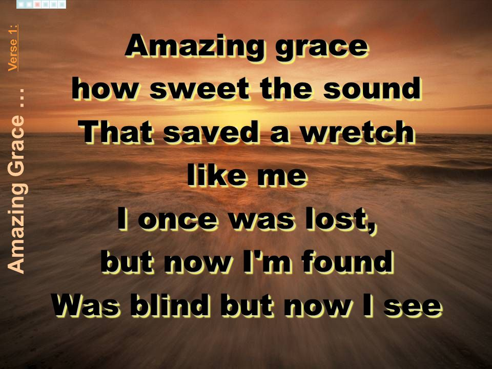 Amazing grace how sweet the sound That saved a wretch like me I once was lost, but now I'm found Was blind but now I see Amazing grace how sweet the s