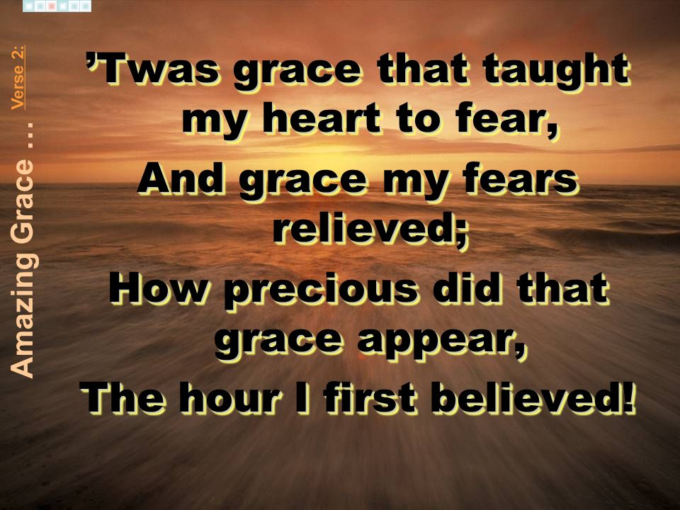 Twas grace that taught my heart to fear, And grace my fears relieved; How precious did that grace appear, The hour I first believed! Twas grace that t