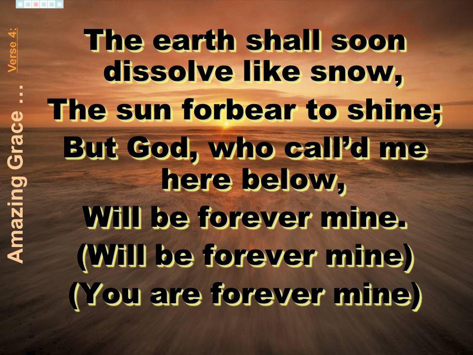 The earth shall soon dissolve like snow, The sun forbear to shine; But God, who calld me here below, Will be forever mine. (Will be forever mine) (You