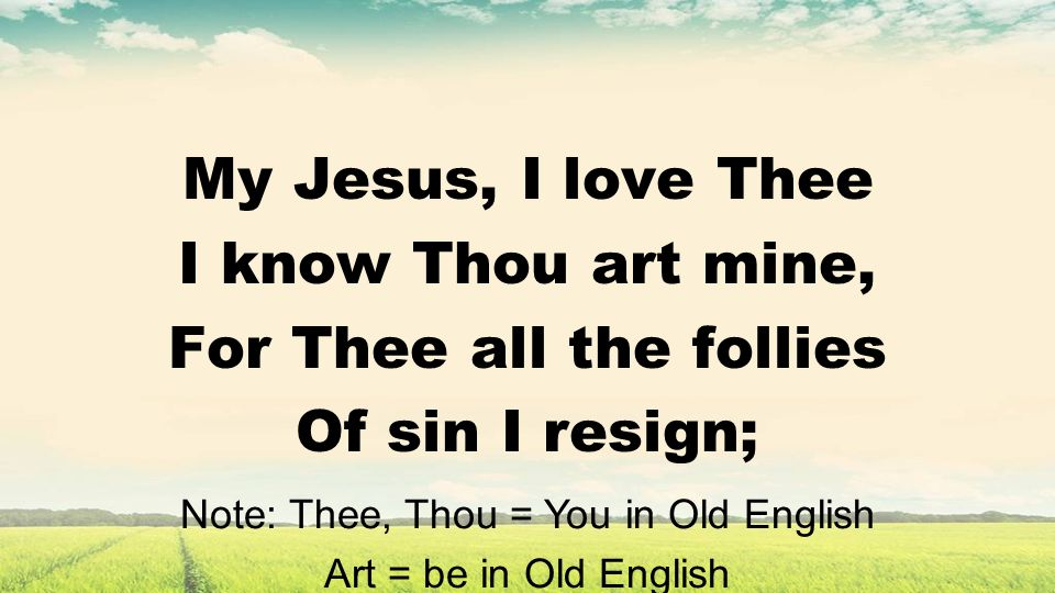 My Jesus, I love Thee I know Thou art mine, For Thee all the follies Of sin I resign; Note: Thee, Thou = You in Old English Art = be in Old English