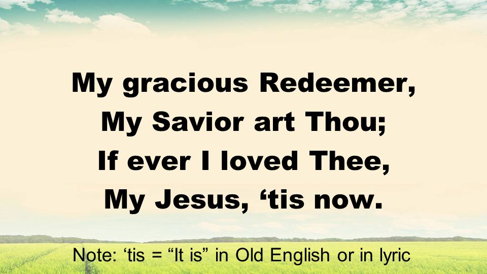 My gracious Redeemer, My Savior art Thou; If ever I loved Thee, My Jesus, tis now.