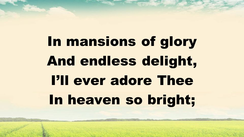 In mansions of glory And endless delight, Ill ever adore Thee In heaven so bright;
