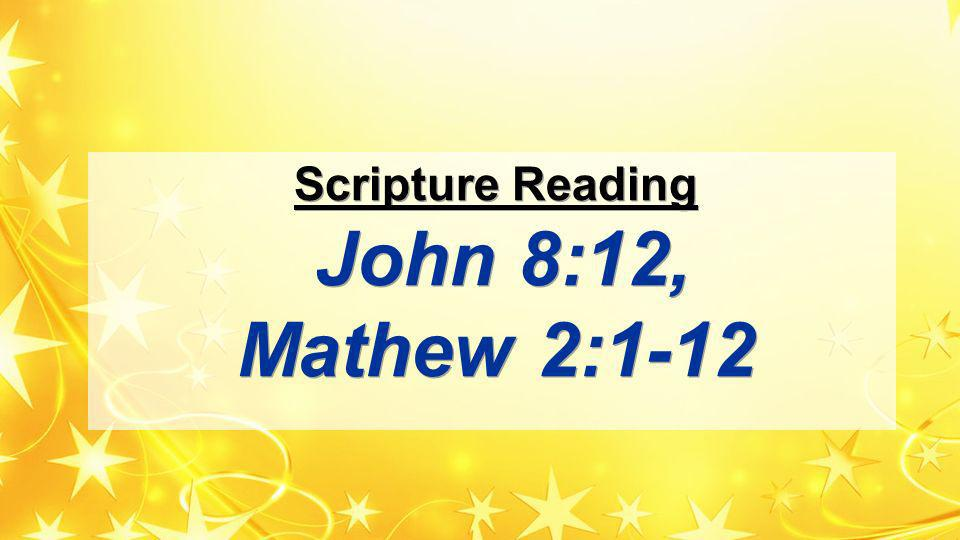 Scripture Reading John 8:12, Mathew 2:1-12