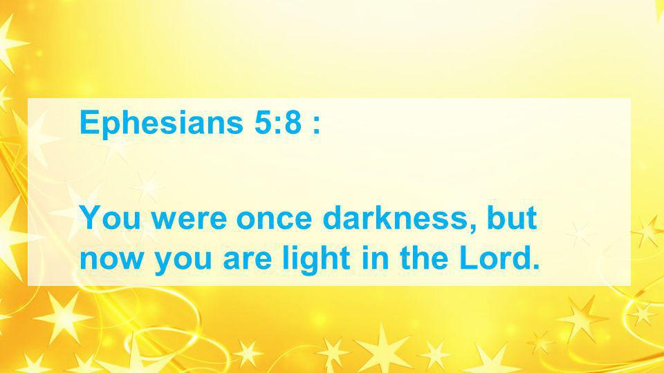 Ephesians 5:8 : You were once darkness, but now you are light in the Lord.