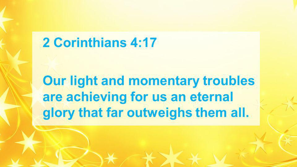 2 Corinthians 4:17 Our light and momentary troubles are achieving for us an eternal glory that far outweighs them all.