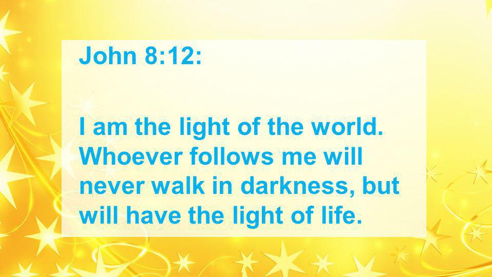 John 8:12: I am the light of the world.