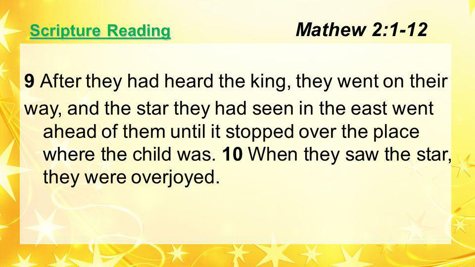 Scripture Reading 9 After they had heard the king, they went on their way, and the star they had seen in the east went ahead of them until it stopped over the place where the child was.