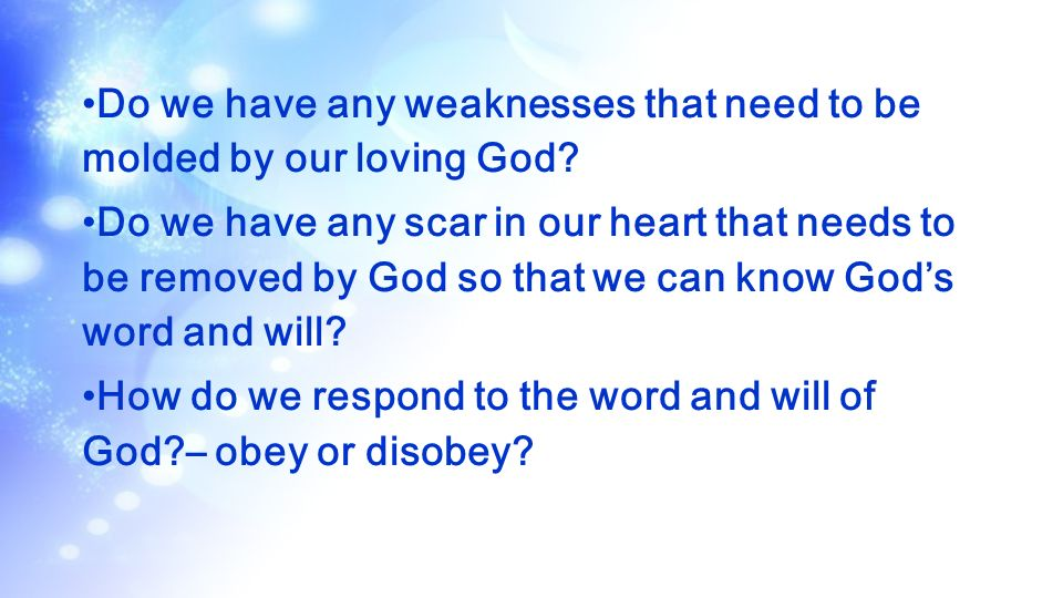 Do we have any weaknesses that need to be molded by our loving God? Do we have any scar in our heart that needs to be removed by God so that we can kn