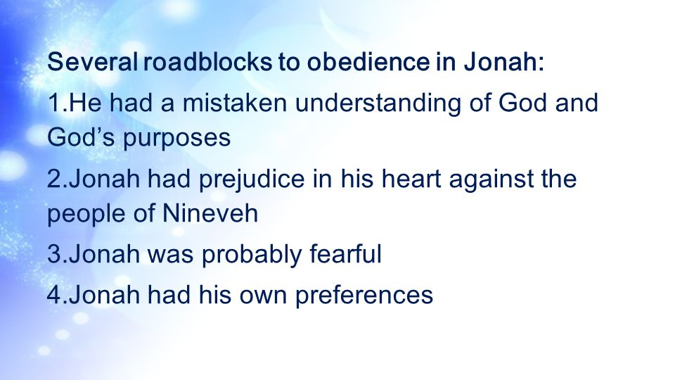 Several roadblocks to obedience in Jonah: 1.He had a mistaken understanding of God and Gods purposes 2.Jonah had prejudice in his heart against the pe
