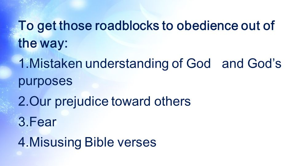 To get those roadblocks to obedience out of the way: 1.Mistaken understanding of God and Gods purposes 2.Our prejudice toward others 3.Fear 4.Misusing