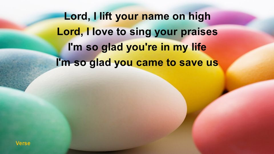 Lord, I lift your name on high Lord, I love to sing your praises I'm so glad you're in my life I'm so glad you came to save us Verse