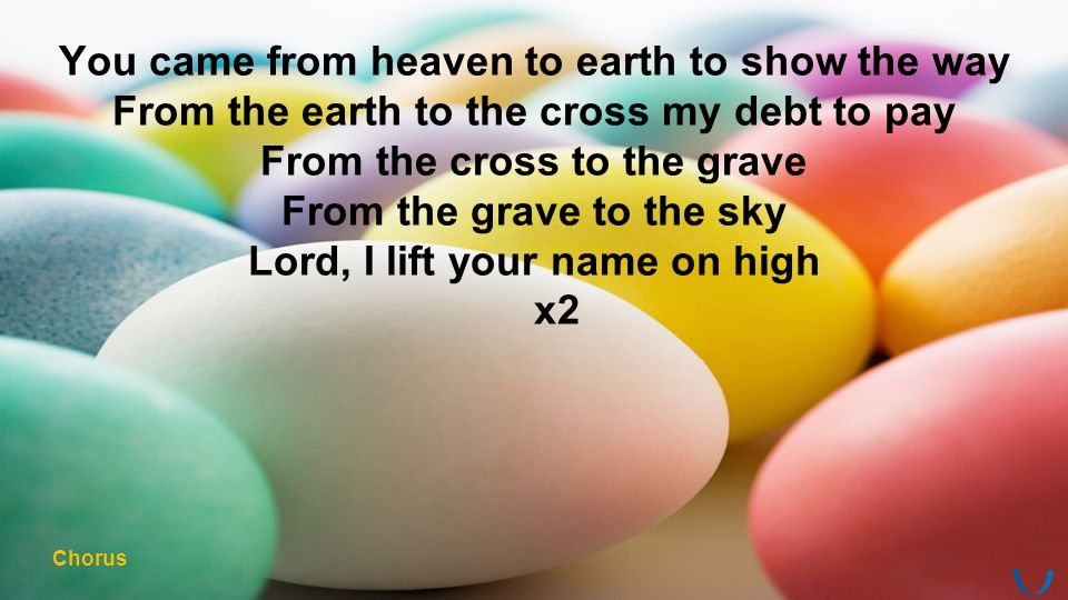 You came from heaven to earth to show the way From the earth to the cross my debt to pay From the cross to the grave From the grave to the sky Lord, I lift your name on high x2 Chorus