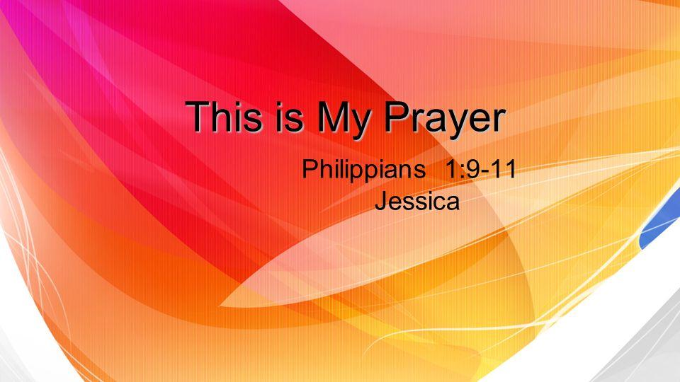 This is My Prayer Philippians 1:9-11 Jessica