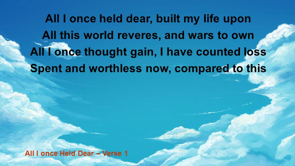 All I once held dear, built my life upon All this world reveres, and wars to own All I once thought gain, I have counted loss Spent and worthless now,