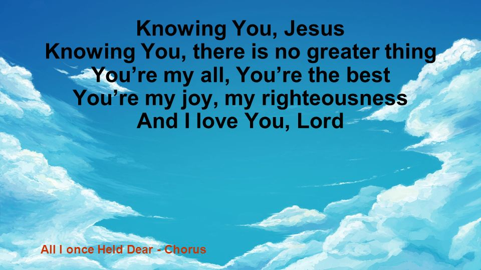 Knowing You, Jesus Knowing You, there is no greater thing Youre my all, Youre the best Youre my joy, my righteousness And I love You, Lord All I once