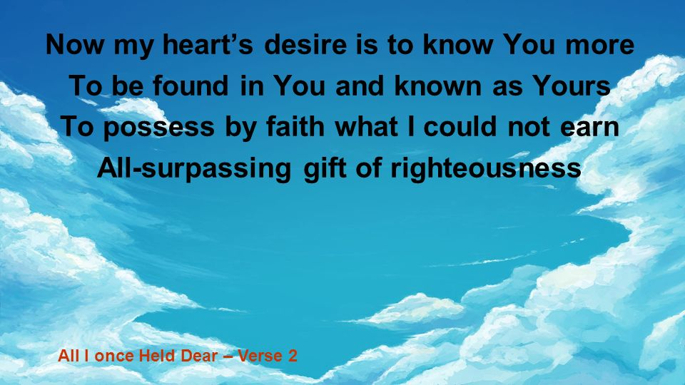 Now my hearts desire is to know You more To be found in You and known as Yours To possess by faith what I could not earn All-surpassing gift of righte