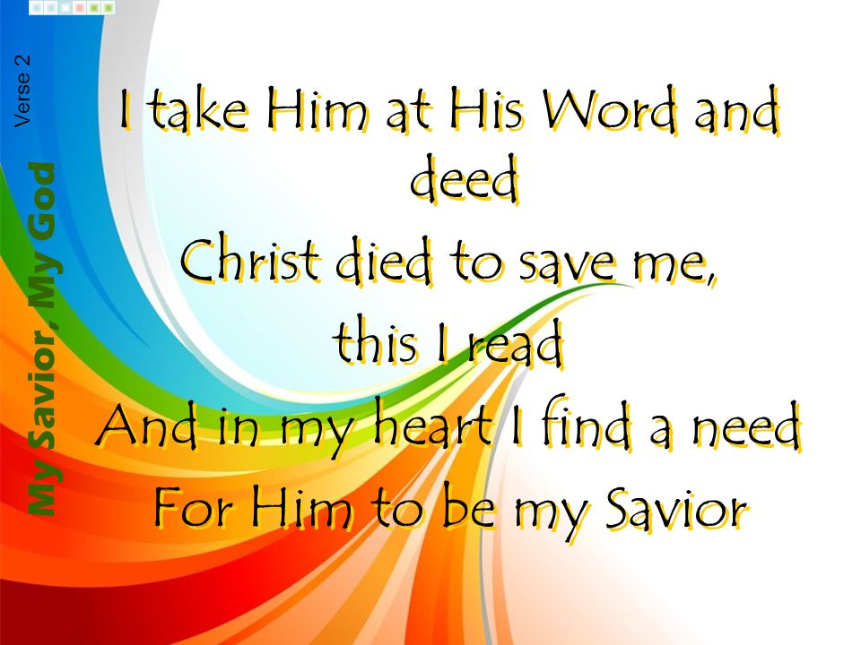 I take Him at His Word and deed Christ died to save me, this I read And in my heart I find a need For Him to be my Savior I take Him at His Word and d