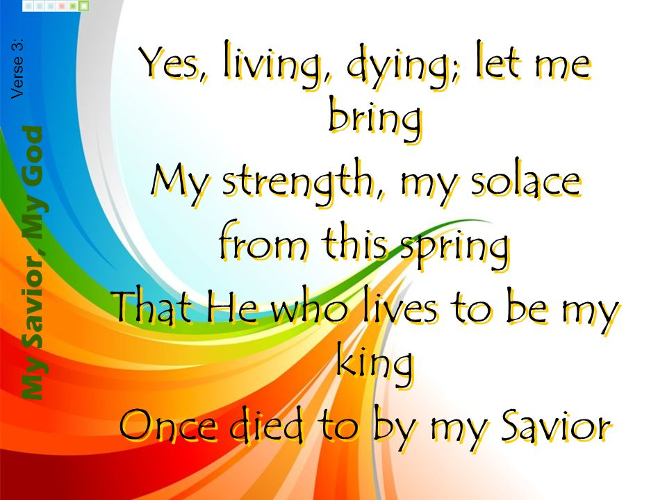 Yes, living, dying; let me bring My strength, my solace from this spring That He who lives to be my king Once died to by my Savior Yes, living, dying;