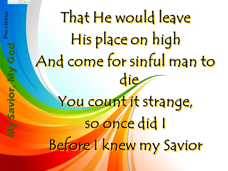 That He would leave His place on high And come for sinful man to die You count it strange, so once did I Before I knew my Savior That He would leave H
