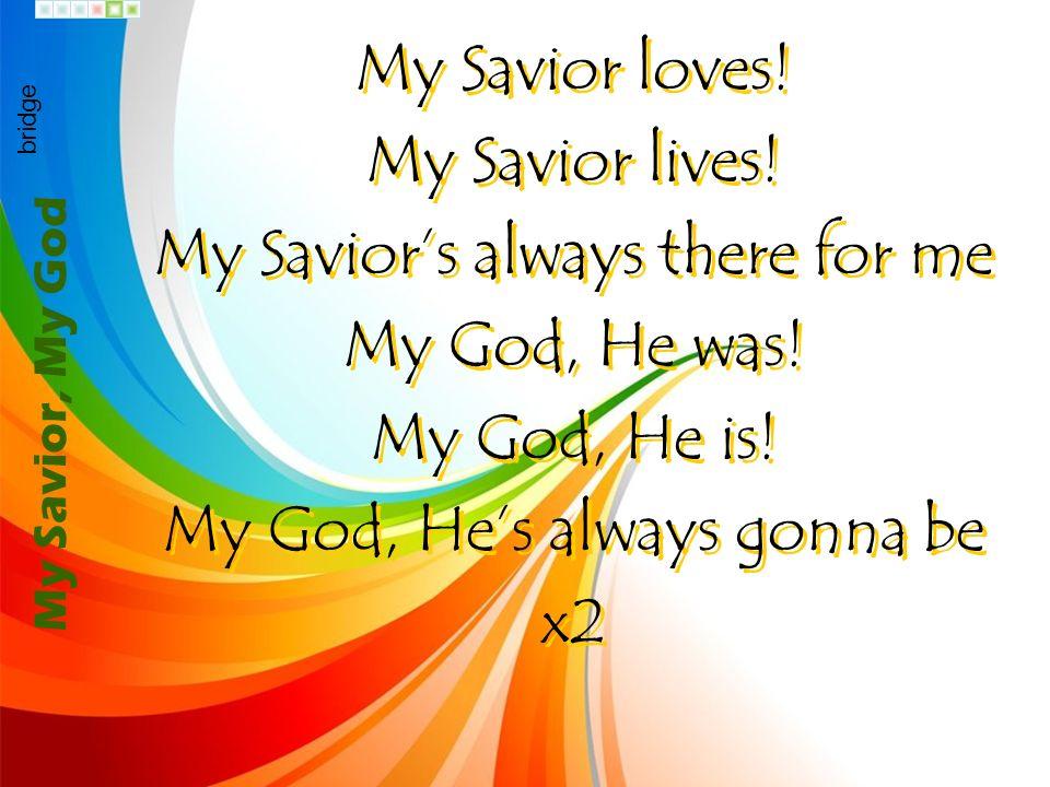 My Savior loves! My Savior lives! My Saviors always there for me My God, He was! My God, He is! My God, Hes always gonna be x2 My Savior loves! My Sav