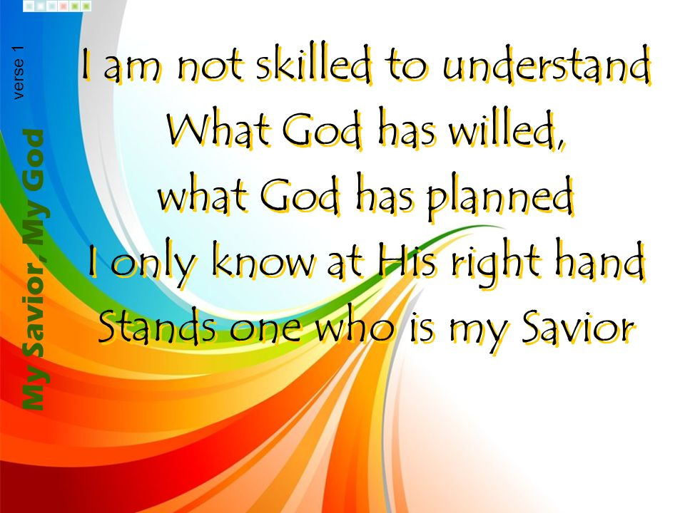 I am not skilled to understand What God has willed, what God has planned I only know at His right hand Stands one who is my Savior I am not skilled to