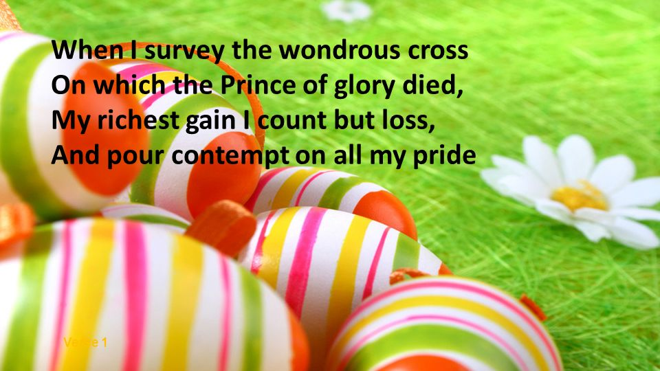On which the Prince of glory died, My richest gain I count but loss, And pour contempt on all my pride Verse 1