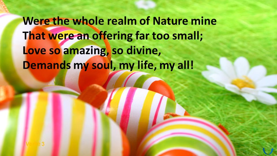 Were the whole realm of Nature mine That were an offering far too small; Love so amazing, so divine, Demands my soul, my life, my all.