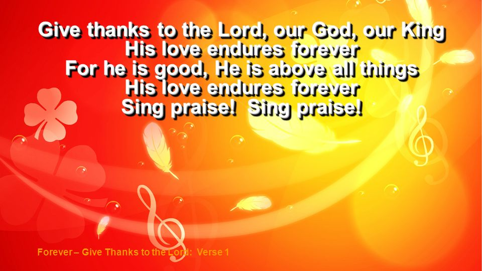 Give thanks to the Lord, our God, our King His love endures forever For he is good, He is above all things His love endures forever Sing praise! Sing