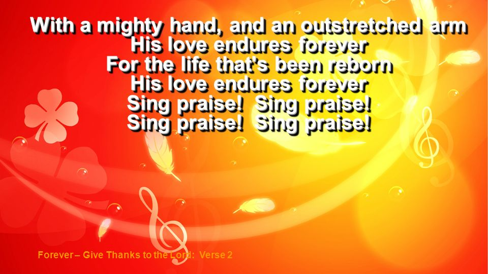 With a mighty hand, and an outstretched arm His love endures forever For the life that's been reborn His love endures forever Sing praise! Sing praise