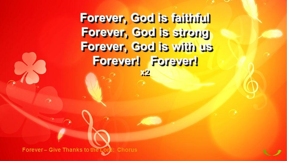 Forever, God is faithful Forever, God is strong Forever, God is with us Forever, God is with us Forever! Forever! x2 Forever, God is faithful Forever,
