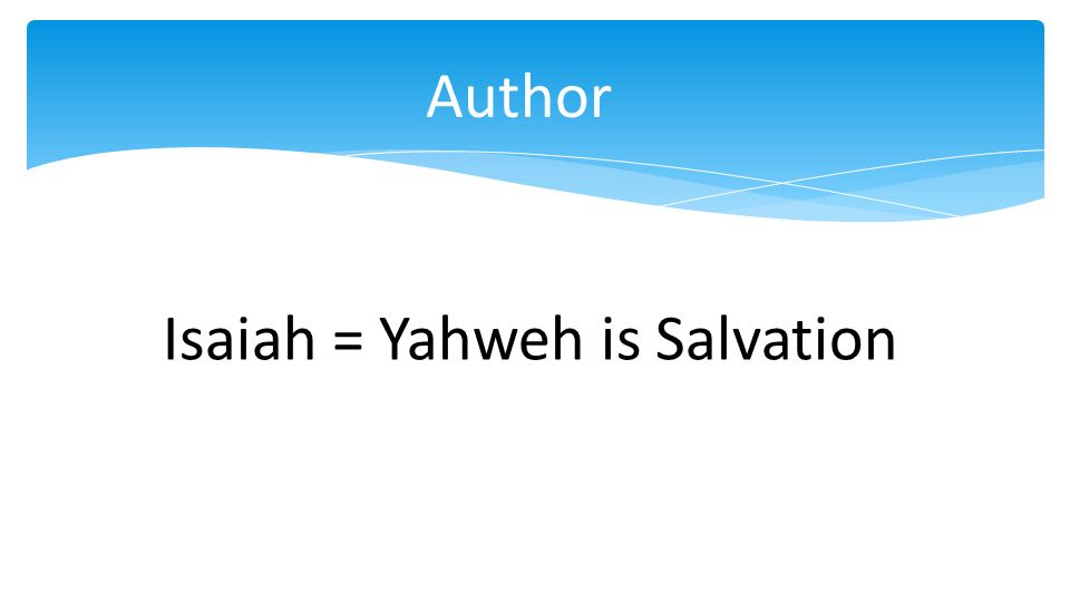 Author Isaiah = Yahweh is Salvation