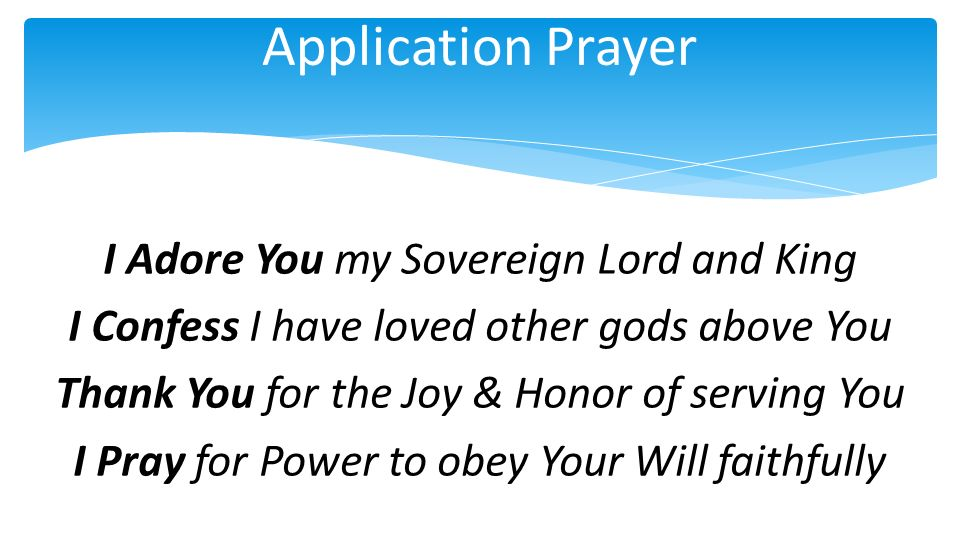 Application Prayer I Adore You my Sovereign Lord and King I Confess I have loved other gods above You Thank You for the Joy & Honor of serving You I Pray for Power to obey Your Will faithfully