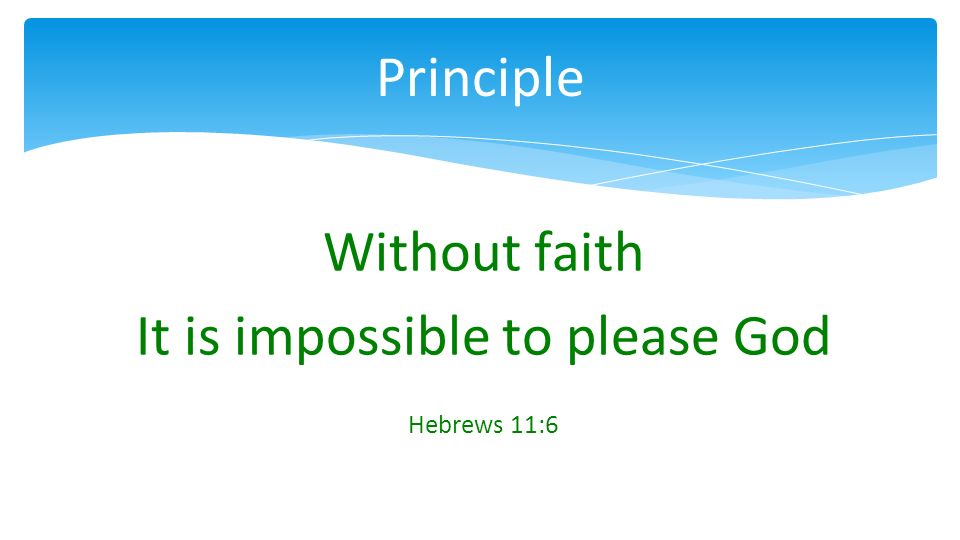 Without faith It is impossible to please God Hebrews 11:6 Principle