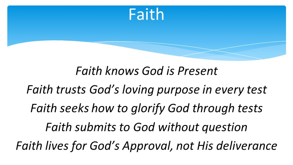 Faith Faith knows God is Present Faith trusts Gods loving purpose in every test Faith seeks how to glorify God through tests Faith submits to God without question Faith lives for Gods Approval, not His deliverance