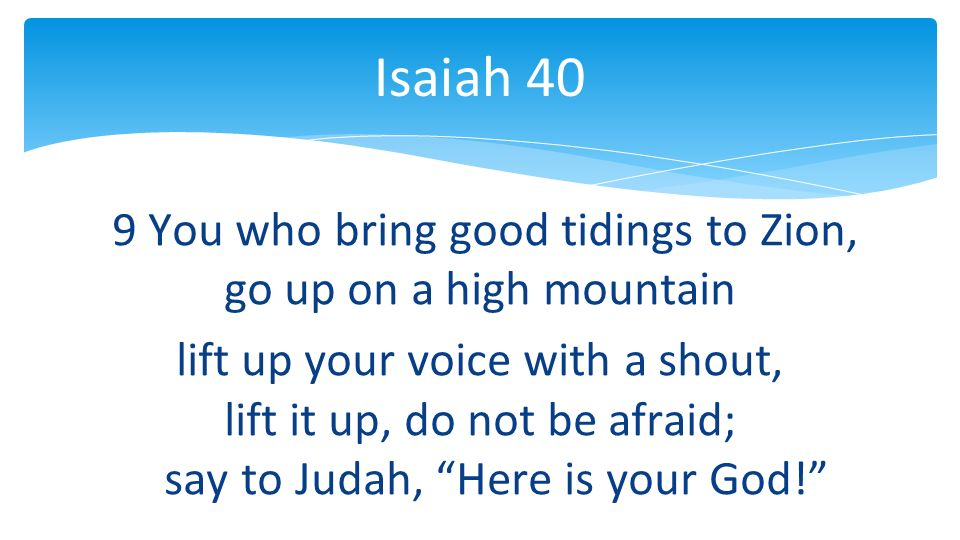 9 You who bring good tidings to Zion, go up on a high mountain lift up your voice with a shout, lift it up, do not be afraid; say to Judah, Here is your God.
