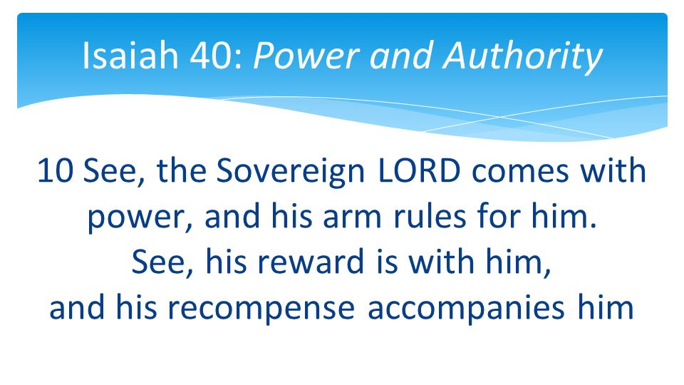 10 See, the Sovereign LORD comes with power, and his arm rules for him.
