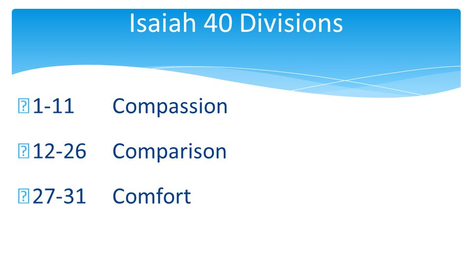 Isaiah 40 Divisions 1-11 Compassion 12-26Comparison 27-31Comfort