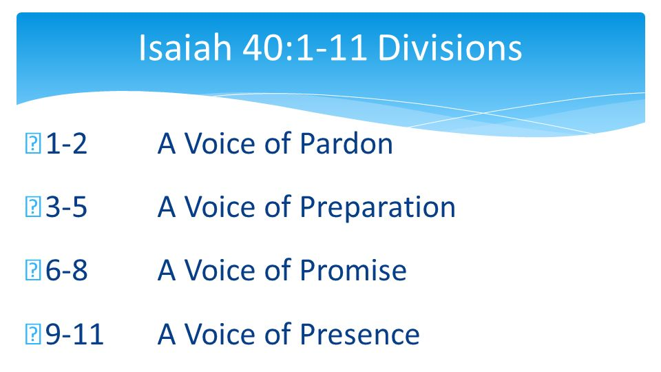 Isaiah 40:1-11 Divisions 1-2 A Voice of Pardon 3-5 A Voice of Preparation 6-8 A Voice of Promise 9-11 A Voice of Presence