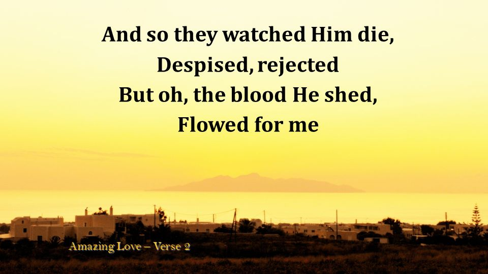 Amazing love, o what sacrifice The Son of God given for me My debt He pays and my death He dies That I might live, That I might live x2 Amazing Love – Chorus
