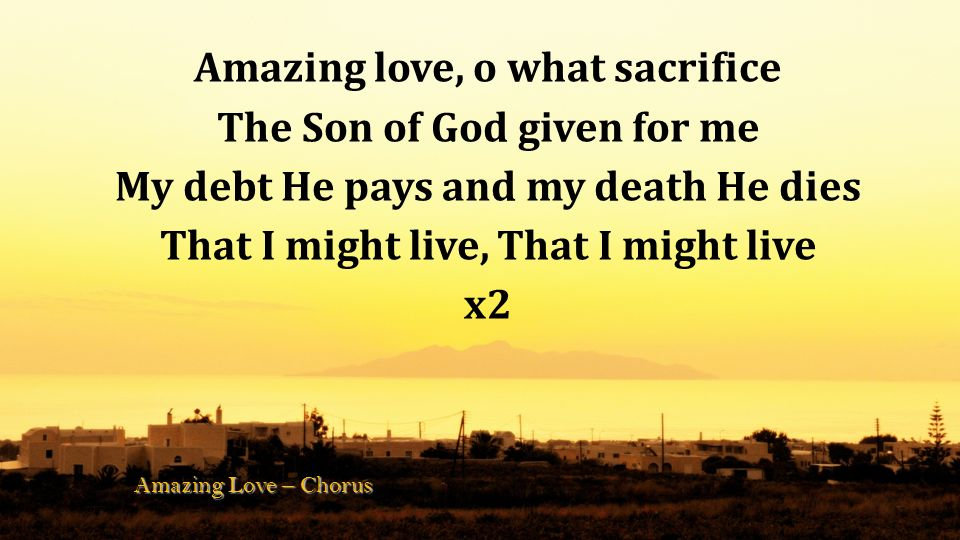 And so this love of Christ, Shall flow like rivers Come wash your guilt away, Live again Amazing Love – Verse 3