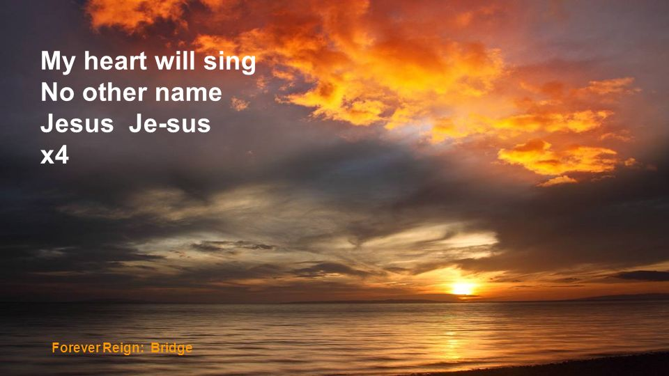 My heart will sing No other name Jesus Je-sus x4 Forever Reign: Bridge