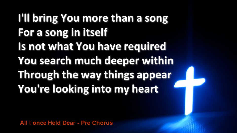I'll bring You more than a song For a song in itself Is not what You have required You search much deeper within Through the way things appear You're